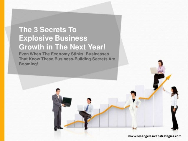 The 3 Secrets To Explosive Business Growth in The Next Year! Even When The Economy Stinks, Businesses That Know These Busi...