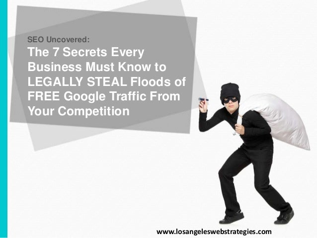 SEO Uncovered: The 7 Secrets Every Business Must Know to LEGALLY STEAL Floods of FREE Google Traffic From Your Competition...