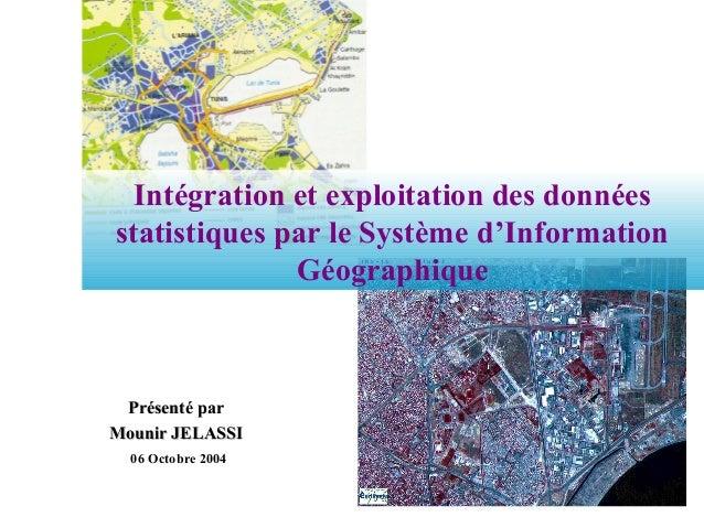 Intégration et exploitation des données statistiques par le Système d'Information Géographique 06 Octobre 2004 Présenté pa...