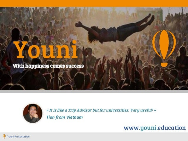 Youni « It is like a Trip Advisor but for universities. Very useful! » Tian from Vietnam With happiness comes success Youn...