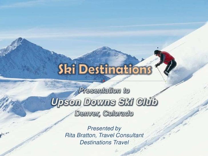 Presentation to <br />Upson Downs Ski Club<br />Denver, Colorado <br />Presented byRita Bratton, Travel ConsultantDestinat...