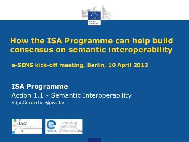 How the ISA Programme can help buildconsensus on semantic interoperabilitye-SENS kick-off meeting, Berlin, 10 April 2013IS...