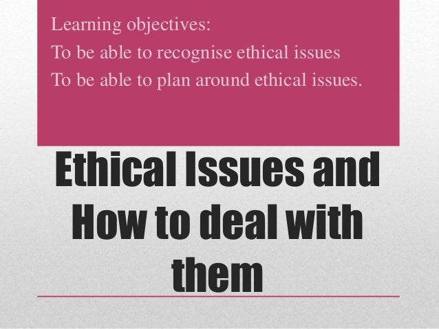 Learning objectives:  To be able to recognise ethical issues  To be able to plan around ethical issues.  Ethical Issues an...
