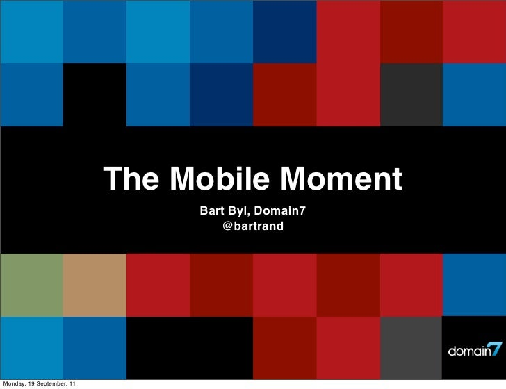 The Mobile Moment                                Bart Byl, Domain7                                   @bartrandMonday, 19 S...