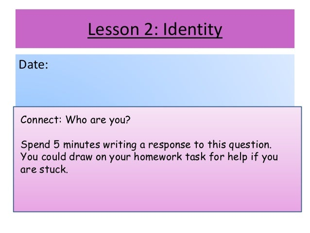 Lesson 2: Identity Date: Connect: Who are you? Spend 5 minutes writing a response to this question. You could draw on your...