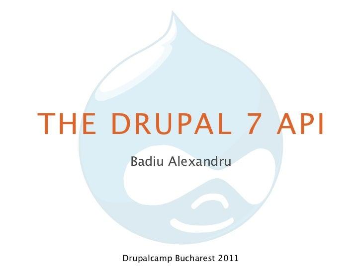 THE DRUPAL 7 API     Badiu Alexandru    Drupalcamp Bucharest 2011
