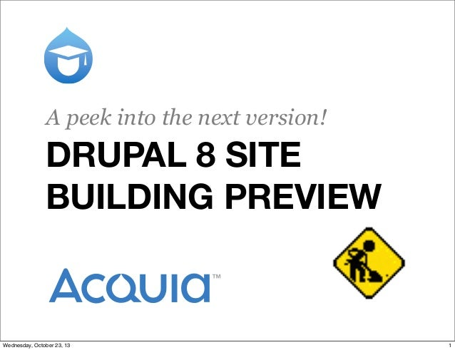 A peek into the next version!  DRUPAL 8 SITE BUILDING PREVIEW  Wednesday, October 23, 13  1