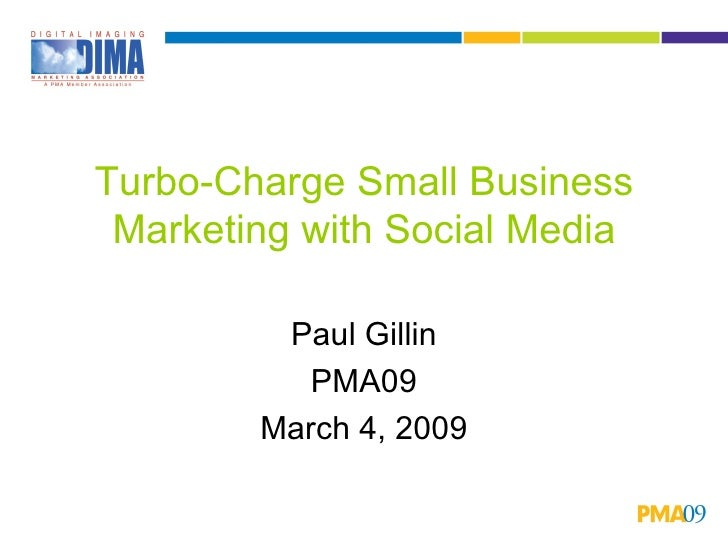 Turbo-Charge Small Business Marketing with Social Media Paul Gillin PMA09 March 4, 2009