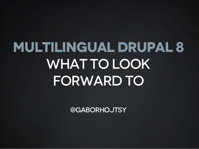 MULTILINGUAL DRUPAL 8 What to look forward to @gaborhojtsy