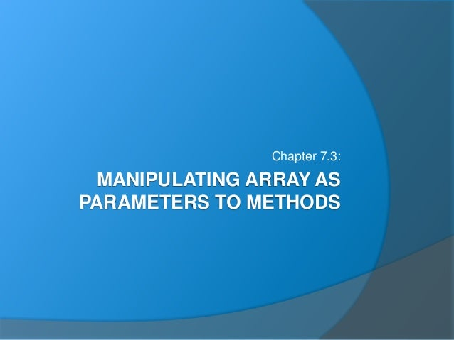 MANIPULATING ARRAY AS PARAMETERS TO METHODS Chapter 7.3: