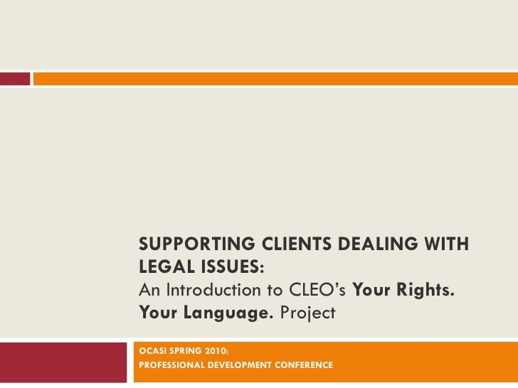 SUPPORTING CLIENTS DEALING WITH LEGAL ISSUES: An Introduction to CLEO's  Your Rights. Your Language.  Project OCASI SPRING...