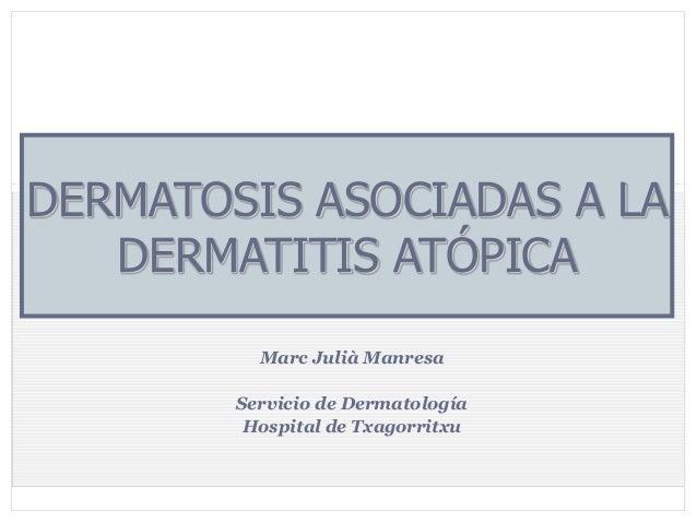 DERMATOSIS ASOCIADAS A LA DERMATITIS ATÓPICA 1  Marc Julià Manresa Servicio de Dermatología Hospital de Txagorritxu