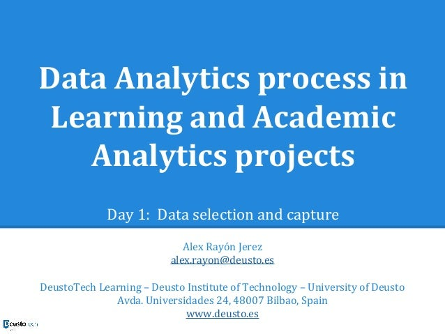 Data Analytics process in Learning and Academic Analytics projects Day 1: Data selection and capture Alex Rayón Jerez alex...
