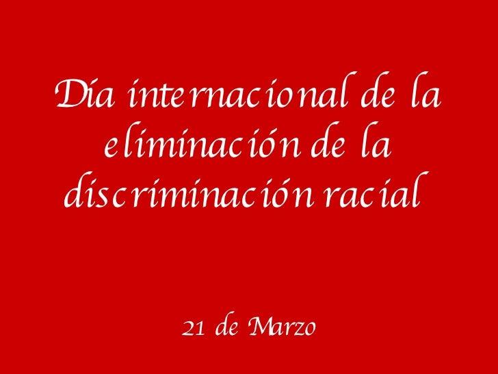 Día internacional de la eliminación de la discriminación racial   21 de Marzo