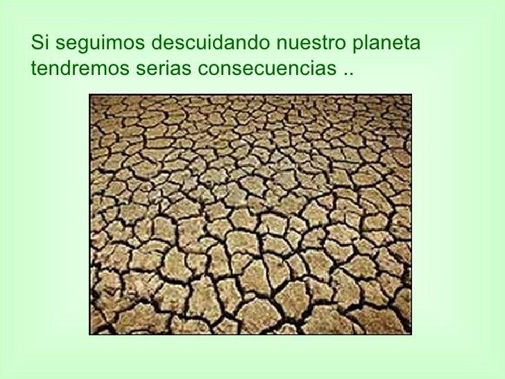 Si seguimos descuidando nuestro planeta tendremos serias consecuencias ..