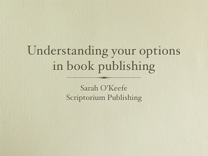 Understanding your options    in book publishing           Sarah O'Keefe       Scriptorium Publishing