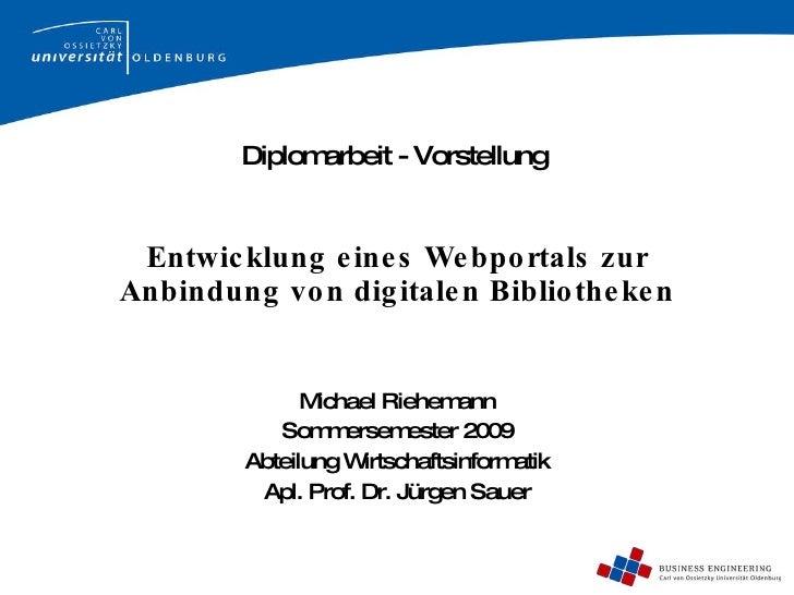 Entwicklung eines Webportals zur Anbindung von digitalen Bibliotheken Michael Riehemann Sommersemester 2009 Abteilung Wirt...