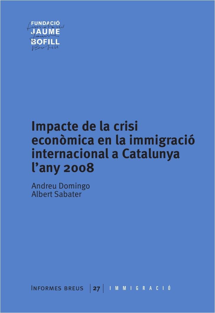 Impacte de la crisieconòmica en la immigracióinternacional a Catalunyal'any 2008Andreu DomingoAlbert SabaterInformes breus...