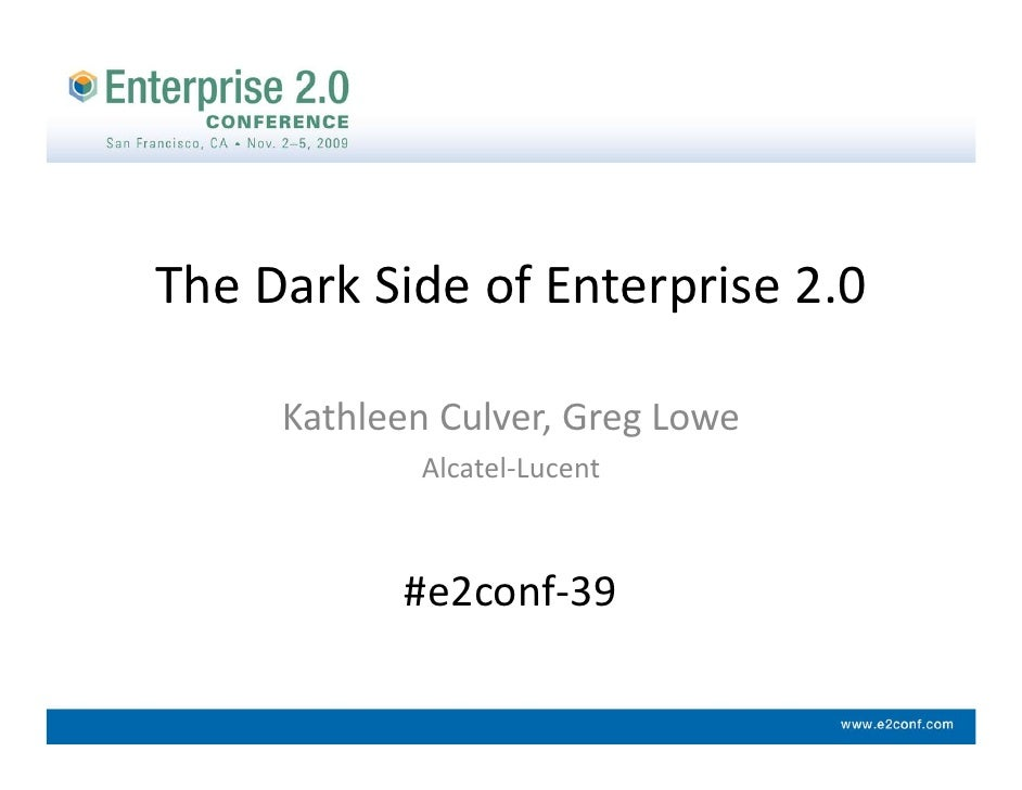 The Dark Side of Enterprise 2.0       Kathleen Culver, Greg Lowe             Alcatel‐Lucent               #e2conf‐39