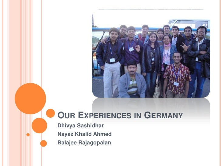 Our Experiences in Germany<br />DhivyaSashidhar<br />Nayaz Khalid Ahmed<br />BalajeeRajagopalan<br />