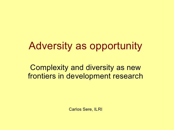 Adversity as opportunity  Complexity and diversity as new frontiers in development research               Carlos Sere, ILRI