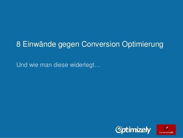 8 Einwände gegen Conversion Optimierung Und wie man diese widerlegt…  Tweet this: @chrisgoward @optimizely #ecommerce © 20...