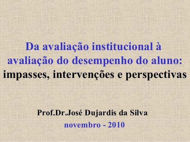 Da avaliação institucional àavaliação do desempenho do aluno:impasses, intervenções e perspectivasProf.Dr.José Dujardis da...