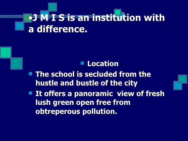 <ul><li>J M I S is an institution with a difference.   </li></ul><ul><li>Location </li></ul><ul><li>The school is secluded...