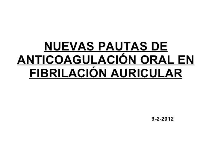 NUEVAS PAUTAS DEANTICOAGULACIÓN ORAL EN FIBRILACIÓN AURICULAR                 9-2-2012