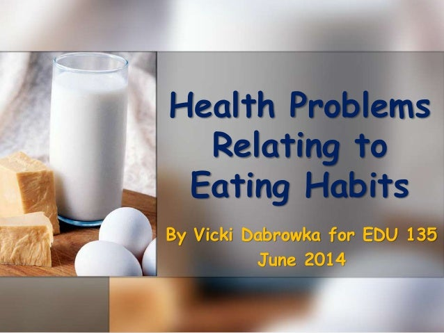 Health Problems Relating to Eating Habits By Vicki Dabrowka for EDU 135 June 2014