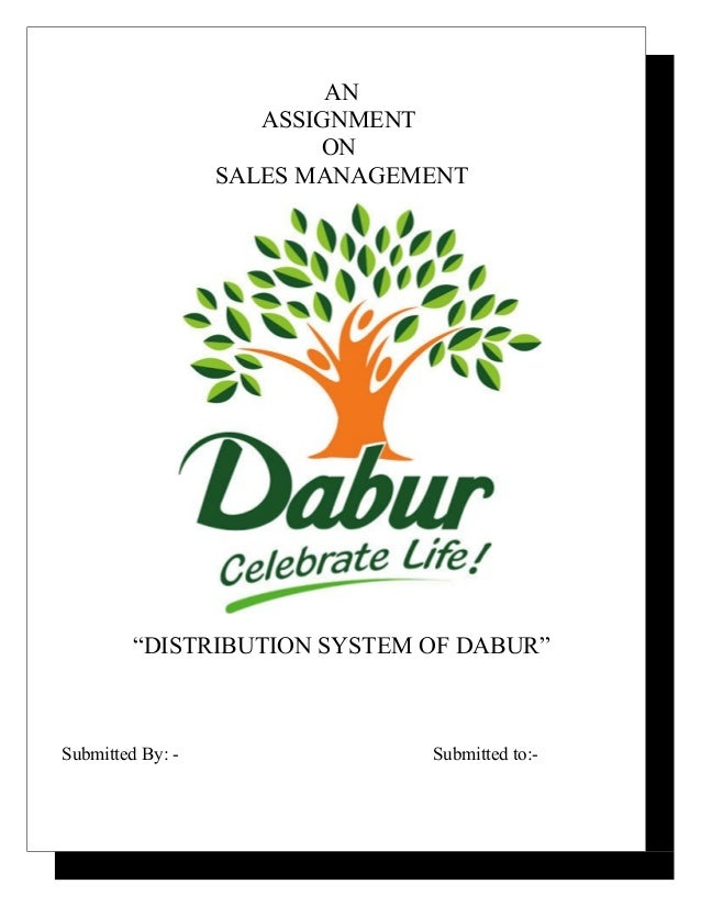 """AN ASSIGNMENT ON SALES MANAGEMENT """"DISTRIBUTION SYSTEM OF DABUR"""" Submitted By: - Submitted to:-"""