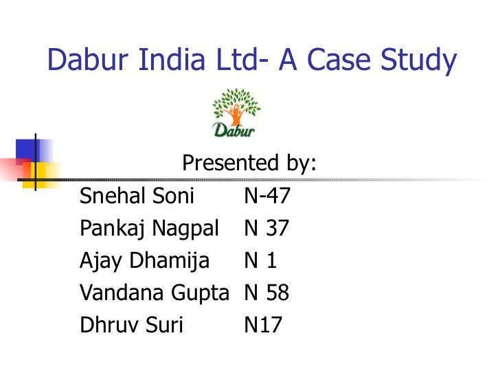 Dabur India Ltd- A Case Study Presented by: Snehal Soni   N-47 Pankaj Nagpal   N 37 Ajay Dhamija   N 1 Vandana Gupta  N 58...