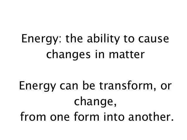 Energy: the ability to cause changes in matter Energy can be transform, or change, from one form into another.