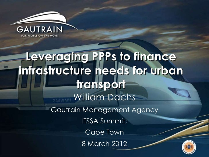 Leveraging PPPs to financeinfrastructure needs for urban           transport          William Dachs     Gautrain Managemen...