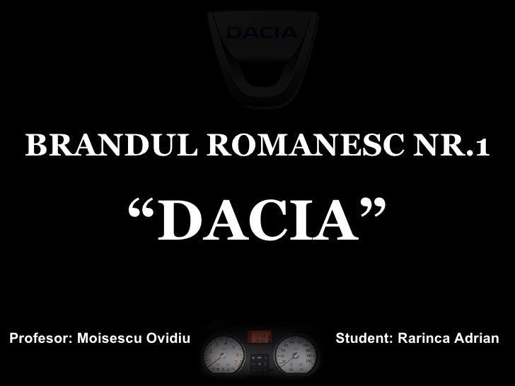 "BRANDUL ROMANESC NR.1 "" DACIA"" Student: Rarinca Adrian Profesor: Moisescu Ovidiu"