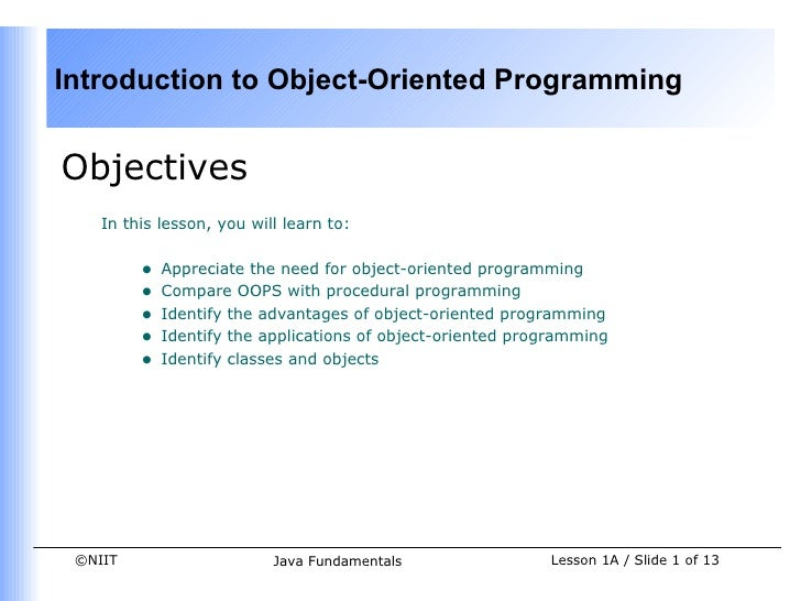 Introduction to Object-Oriented ProgrammingObjectives    In this lesson, you will learn to:         •   Appreciate the nee...
