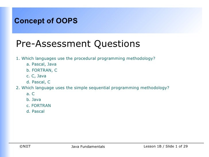 Concept of OOPSPre-Assessment Questions1. Which languages use the procedural programming methodology?    a. Pascal, Java  ...