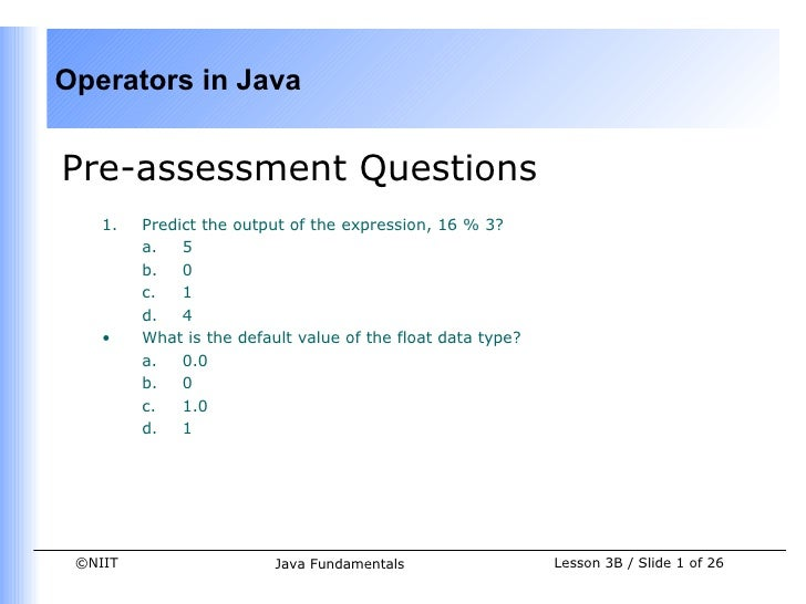 Operators in JavaPre-assessment Questions    1.   Predict the output of the expression, 16 % 3?         a.   5         b. ...