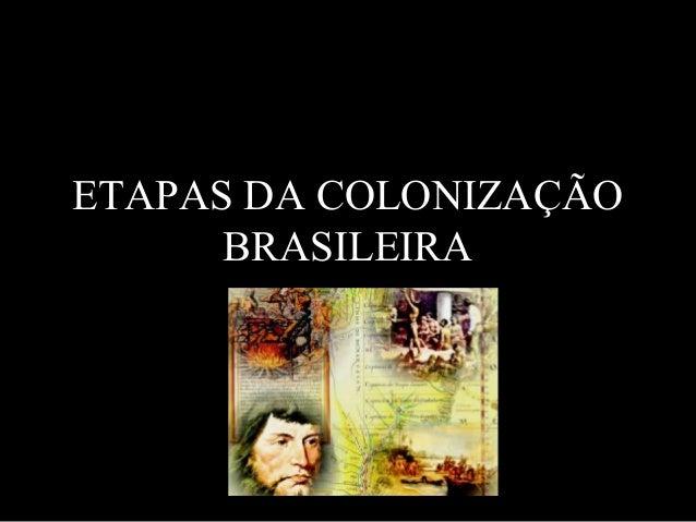 ETAPAS DA COLONIZAÇÃOBRASILEIRA