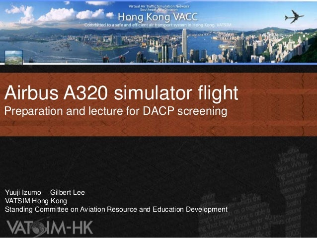 Airbus A320 simulator flightPreparation and lecture for DACP screeningYuuji Izumo Gilbert LeeVATSIM Hong KongStanding Comm...