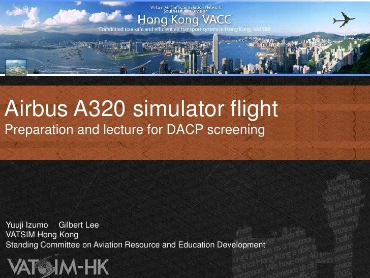 Airbus A320 simulator flightPreparation and lecture for DACP screeningYuuji Izumo Gilbert LeeVATSIM Hong KongStanding Comm...