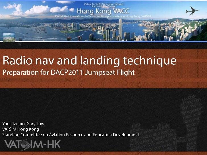 Radio nav and landing technique<br />Preparation for DACP2011 Jumpseat Flight<br />Yuuji Izumo, Gary Law<br />VATSIM Hong ...