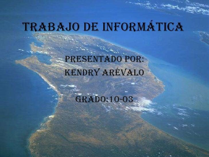 Trabajo de informática<br />Presentado por: <br />Kendry Arévalo<br />Grado:10-03<br />