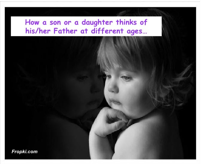 How a son or a daughter thinks of     his/her Father at different ages…Fropki.com