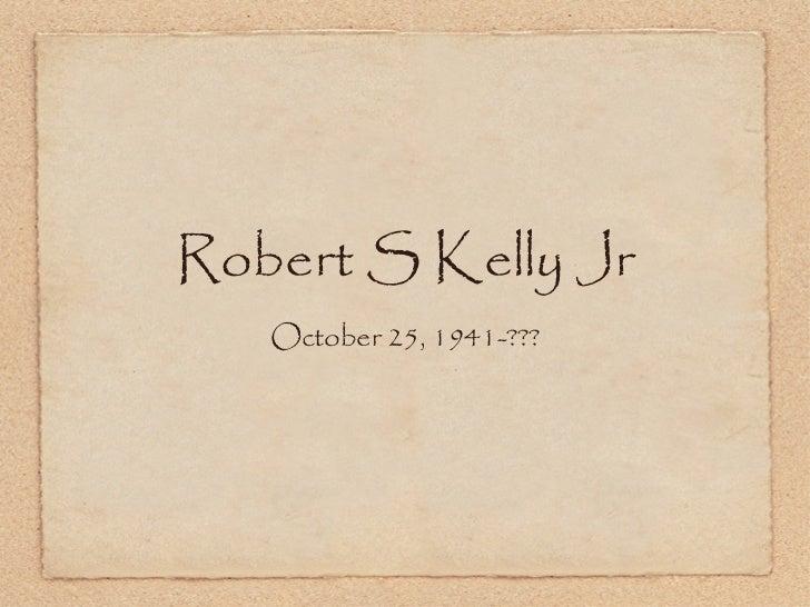 Robert S Kelly Jr <ul><li>October 25, 1941-??? </li></ul>