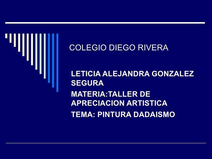 COLEGIO DIEGO RIVERA LETICIA ALEJANDRA GONZALEZ SEGURA MATERIA:TALLER DE APRECIACION ARTISTICA TEMA: PINTURA DADAISMO