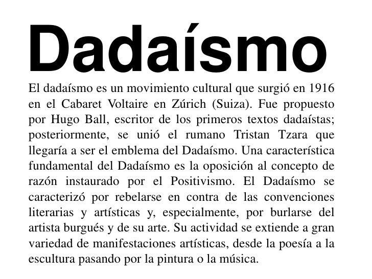 DadaísmoEl dadaísmo es un movimiento cultural que surgió en 1916en el Cabaret Voltaire en Zúrich (Suiza). Fue propuestopor...