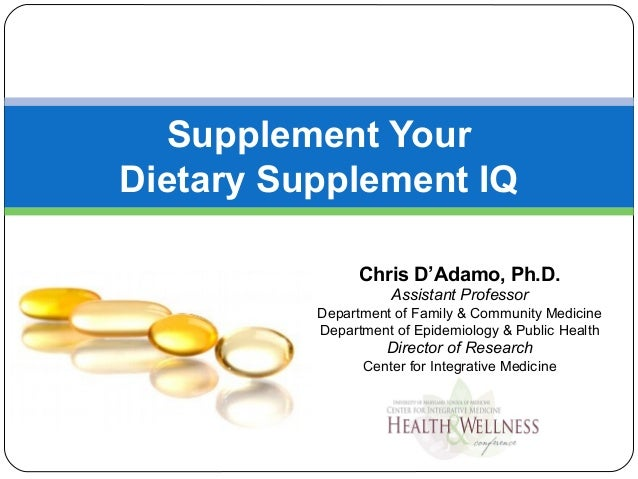 Supplement YourDietary Supplement IQChris D'Adamo, Ph.D.Assistant ProfessorDepartment of Family & Community MedicineDepart...