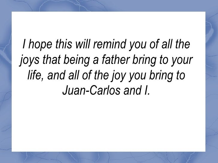 I hope this will remind you of all the joys that being a father bring to your life, and all of the joy you bring to Juan-C...