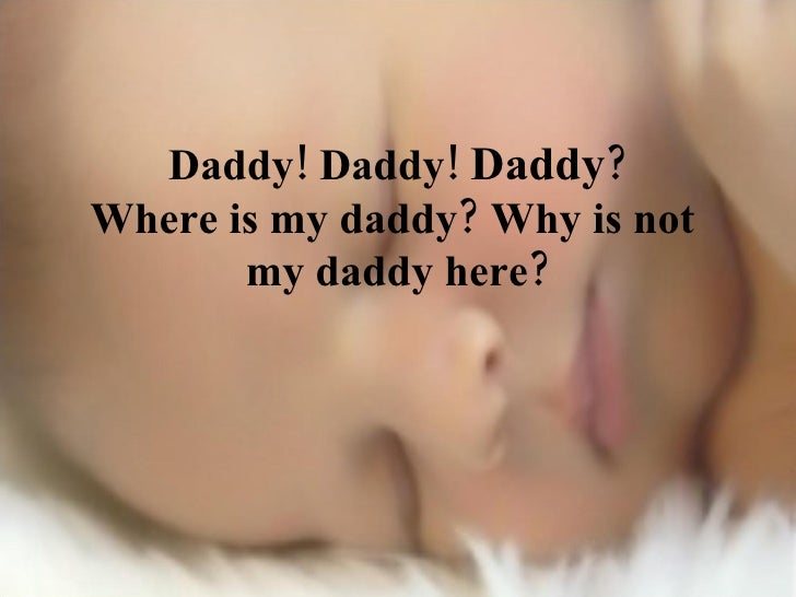 Daddy! Daddy!  Daddy ? Where is my daddy? Why is not  my daddy here?